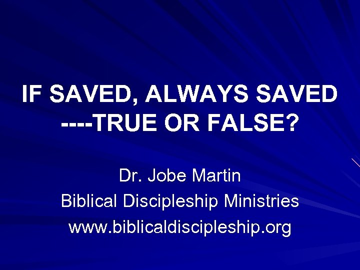 IF SAVED, ALWAYS SAVED ----TRUE OR FALSE? Dr. Jobe Martin Biblical Discipleship Ministries www.