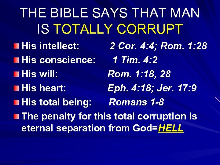 THE BIBLE SAYS THAT MAN IS TOTALLY CORRUPT His intellect: 2 Cor. 4: 4;