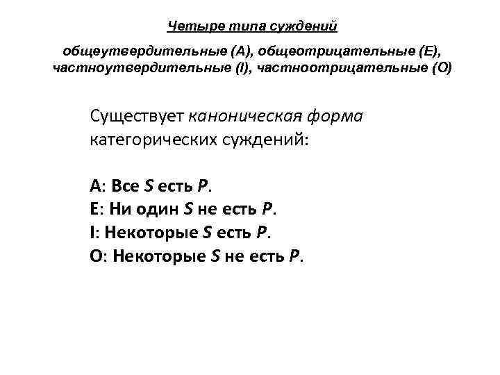 Четыре типа суждений общеутвердительные (A), общеотрицательные (E), частноутвердительные (I), частноотрицательные (O) Существует каноническая форма