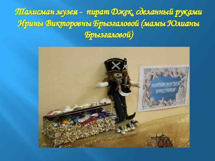 Талисман музея - пират Джек, сделанный руками Ирины Викторовны Брызгаловой (мамы Юлианы Брызгаловой)
