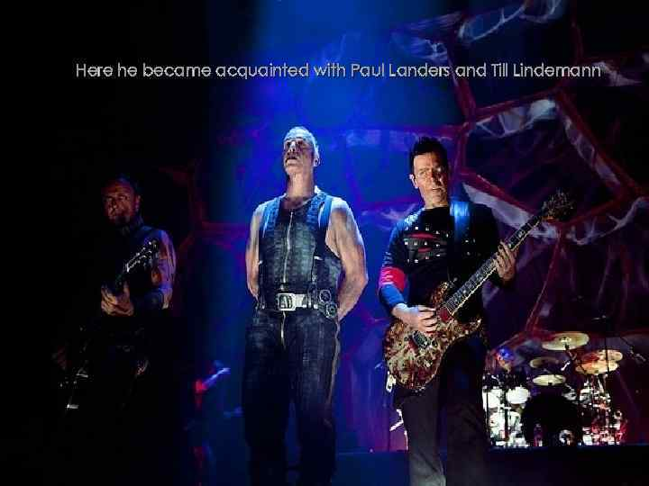 Here he became acquainted with Paul Landers and Till Lindemann