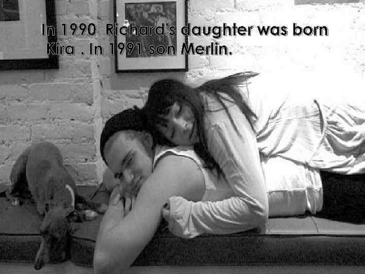 In 1990 Richard's daughter was born Kira. In 1991 son Merlin.