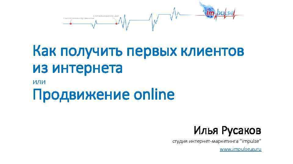"""Как получить первых клиентов из интернета или Продвижение online Илья Русаков студия интернет-маркетинга """"impulse"""""""