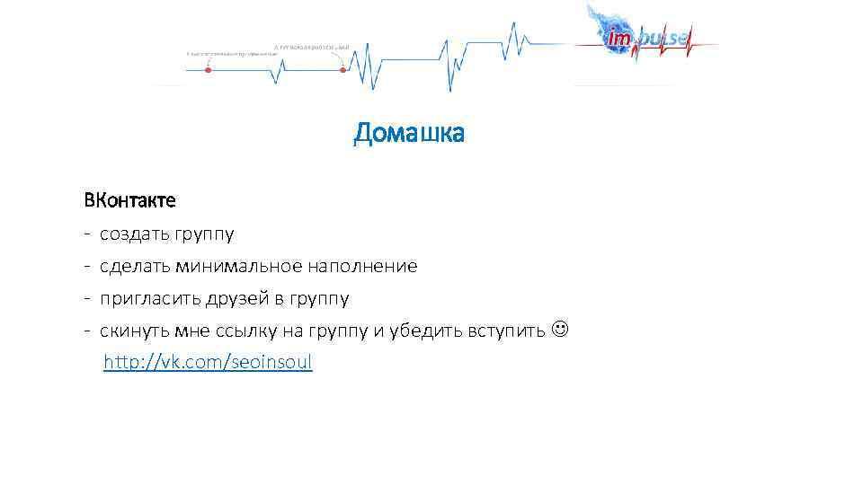 Домашка ВКонтакте - создать группу - сделать минимальное наполнение - пригласить друзей в группу