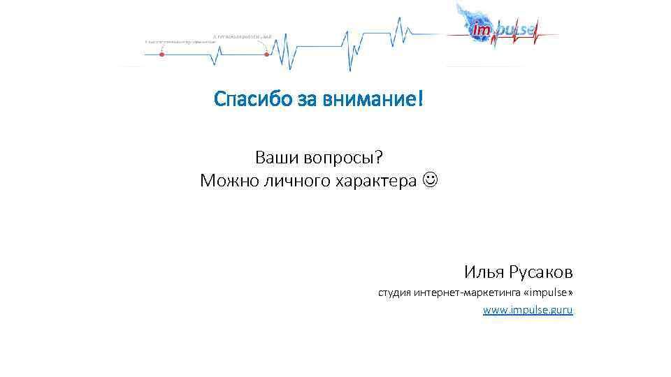 Спасибо за внимание! Ваши вопросы? Можно личного характера Илья Русаков студия интернет-маркетинга «impulse» www.