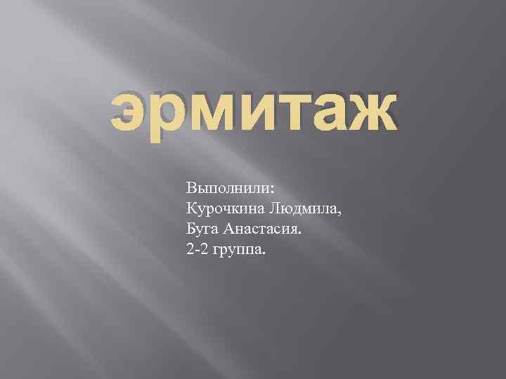 эрмитаж Выполнили: Курочкина Людмила, Буга Анастасия. 2 -2 группа.