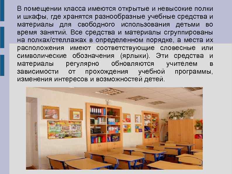 В помещении класса имеются открытые и невысокие полки и шкафы, где хранятся разнообразные учебные