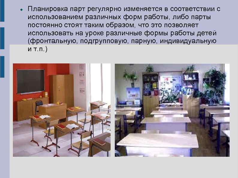 Планировка парт регулярно изменяется в соответствии с использованием различных форм работы, либо парты