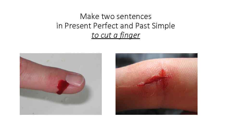 Make two sentences in Present Perfect and Past Simple to cut a finger