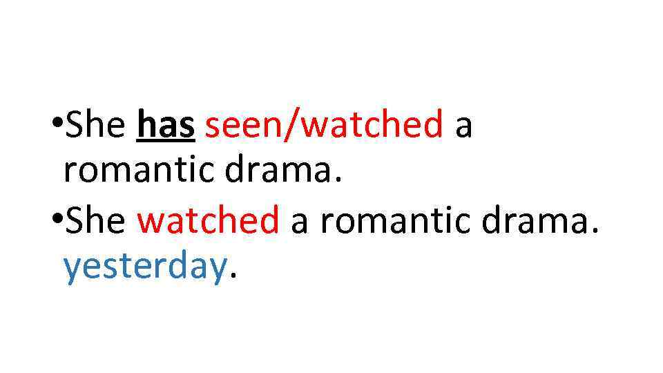 • She has seen/watched a romantic drama. • She watched a romantic drama.