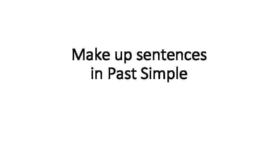 Make up sentences in Past Simple