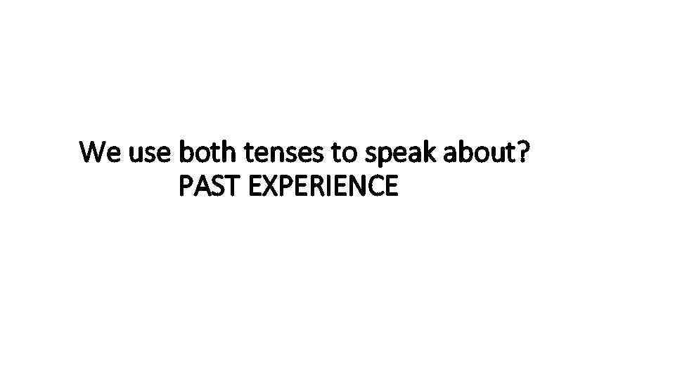We use both tenses to speak about? PAST EXPERIENCE