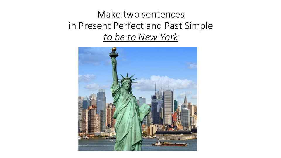 Make two sentences in Present Perfect and Past Simple to be to New York