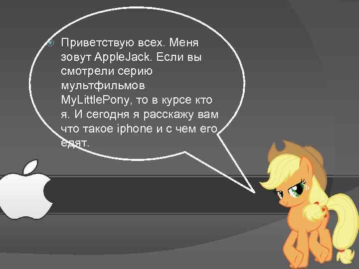 Приветствую всех. Меня зовут Apple. Jack. Если вы смотрели серию мультфильмов My. Little.