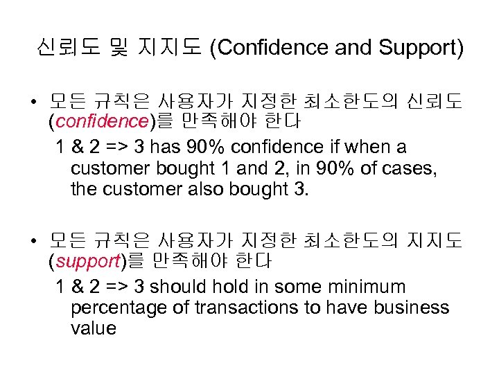 신뢰도 및 지지도 (Confidence and Support) • 모든 규칙은 사용자가 지정한 최소한도의 신뢰도 (confidence)를