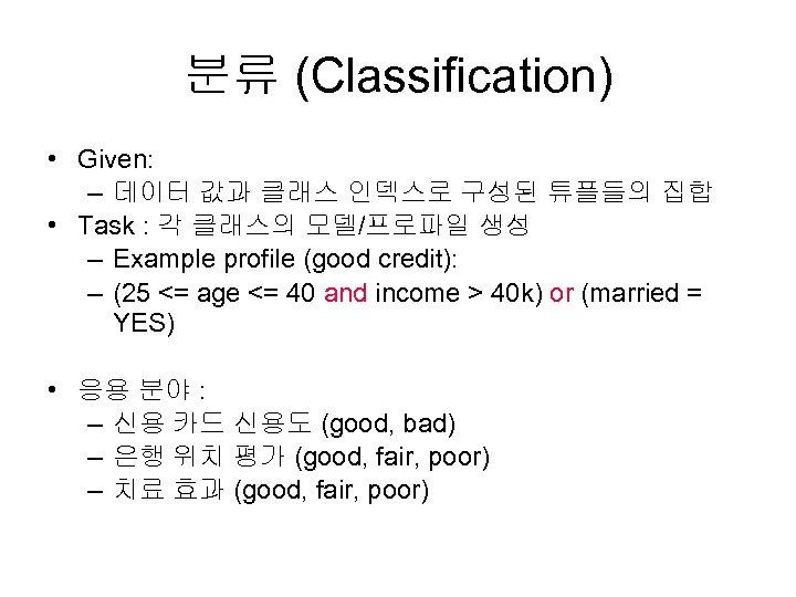 분류 (Classification) • Given: – 데이터 값과 클래스 인덱스로 구성된 튜플들의 집합 • Task