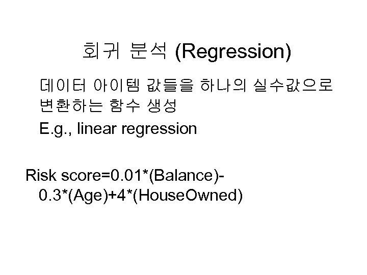 회귀 분석 (Regression) 데이터 아이템 값들을 하나의 실수값으로 변환하는 함수 생성 E. g. ,