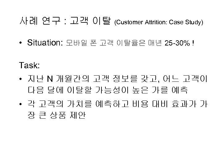 사례 연구 : 고객 이탈 (Customer Attrition: Case Study) • Situation: 모바일 폰 고객
