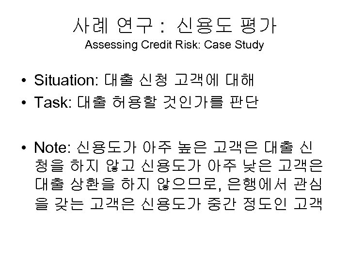 사례 연구 : 신용도 평가 Assessing Credit Risk: Case Study • Situation: 대출 신청