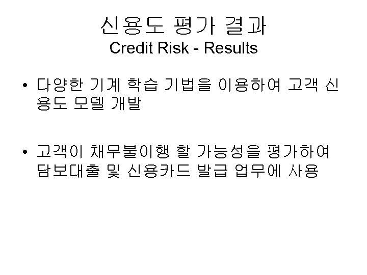 신용도 평가 결과 Credit Risk - Results • 다양한 기계 학습 기법을 이용하여 고객