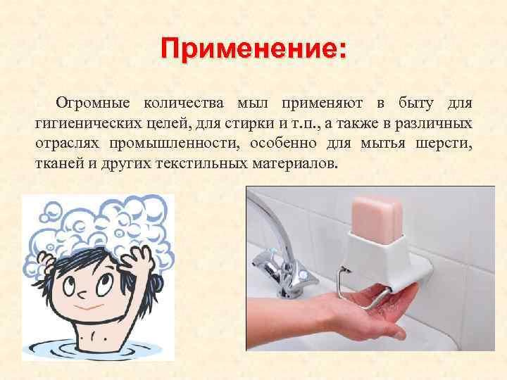 Применение: Огромные количества мыл применяют в быту для гигиенических целей, для стирки и т.