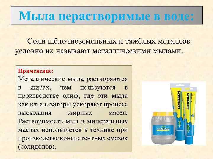 Мыла нерастворимые в воде: Соли щёлочноземельных и тяжёлых металлов условно их называют металлическими мылами.