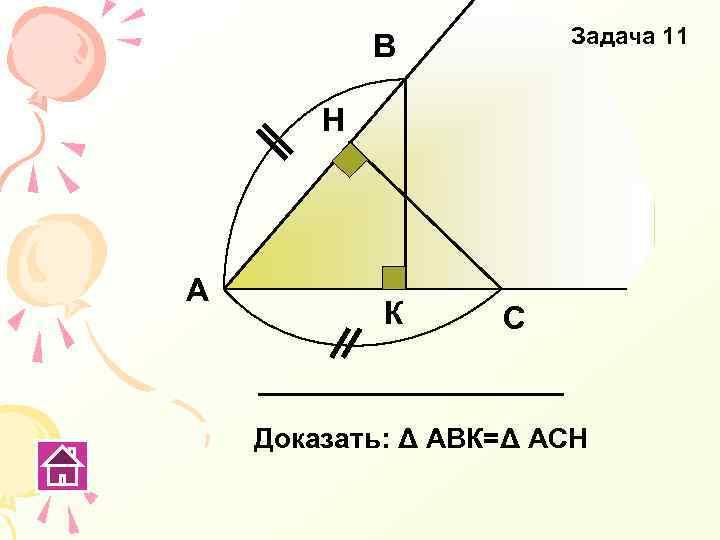 Задача 11 В Н А К С Доказать: Δ АВК=Δ АСН