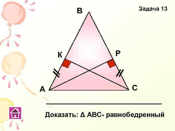 Задача 13 В К А Р С Доказать: Δ АВС- равнобедренный