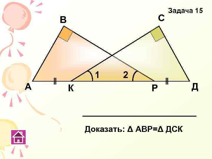С В 1 А К Задача 15 2 Р Доказать: Δ АВР=Δ ДСК Д