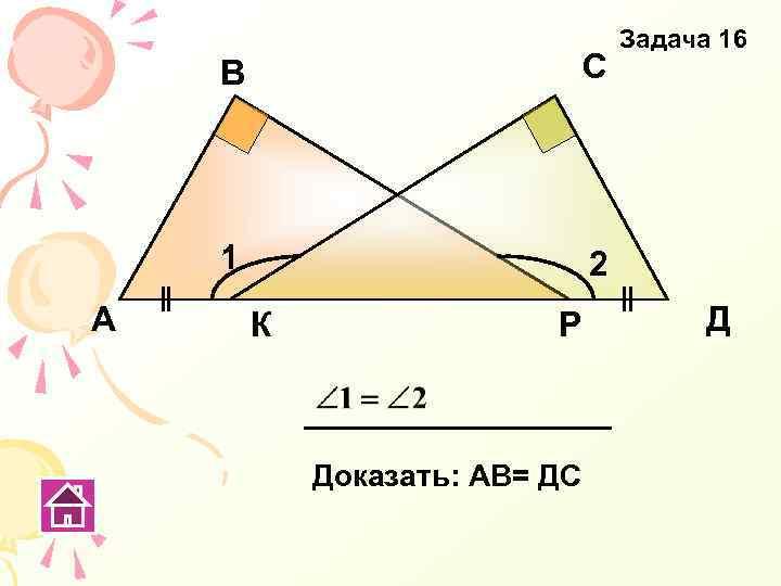 В 1 А С Задача 16 2 К Р Доказать: АВ= ДС Д