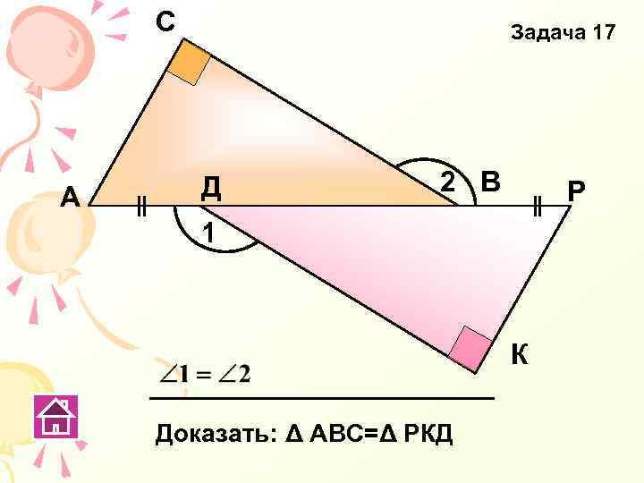 С А Задача 17 Д 2 В Р 1 К Доказать: Δ АВС=Δ РКД