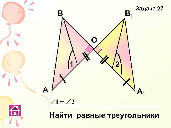 В В 1 Задача 27 О 1 А 2 А 1 Найти равные треугольники