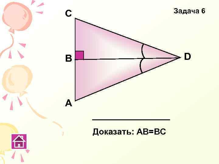 C Задача 6 В D А Доказать: АВ=ВС