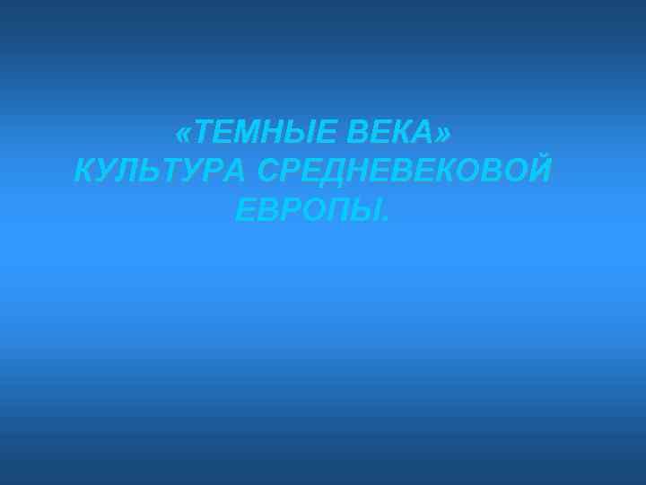 «ТЕМНЫЕ ВЕКА» КУЛЬТУРА СРЕДНЕВЕКОВОЙ ЕВРОПЫ.