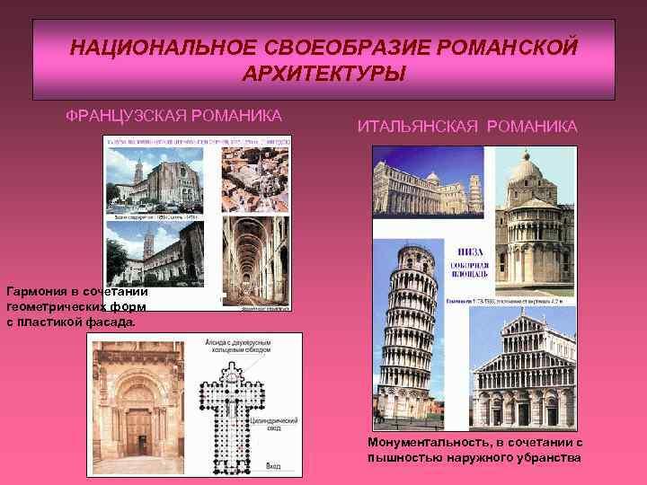 НАЦИОНАЛЬНОЕ СВОЕОБРАЗИЕ РОМАНСКОЙ АРХИТЕКТУРЫ ФРАНЦУЗСКАЯ РОМАНИКА ИТАЛЬЯНСКАЯ РОМАНИКА Гармония в сочетании геометрических форм с