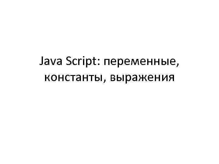 Java Script: переменные, константы, выражения