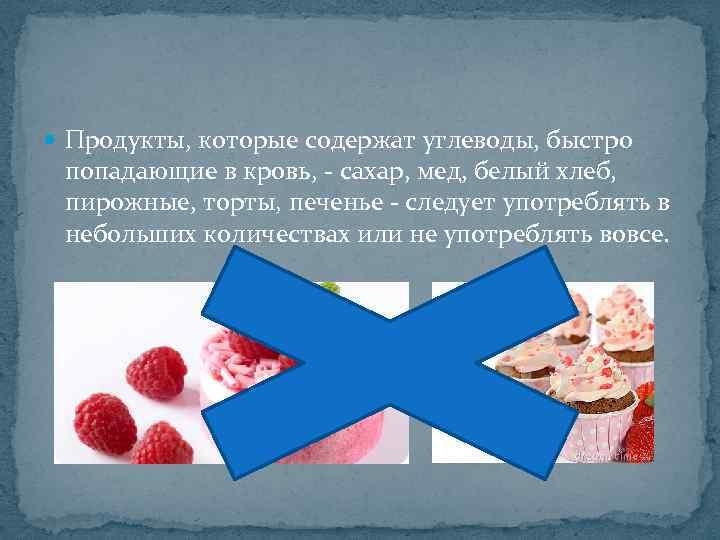 Продукты, которые содержат углеводы, быстро попадающие в кровь, - сахар, мед, белый хлеб,
