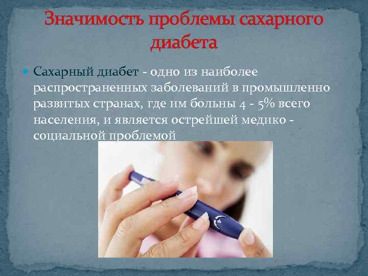 Значимость проблемы сахарного диабета Сахарный диабет - одно из наиболее распространенных заболеваний в промышленно
