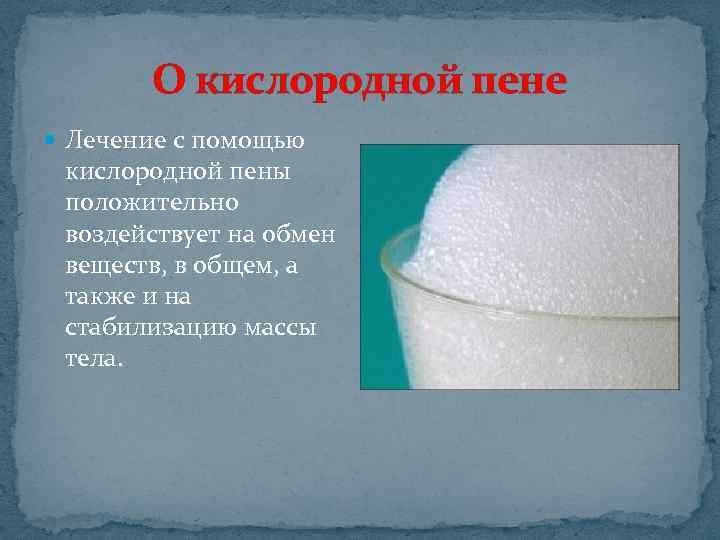 О кислородной пене Лечение с помощью кислородной пены положительно воздействует на обмен веществ, в