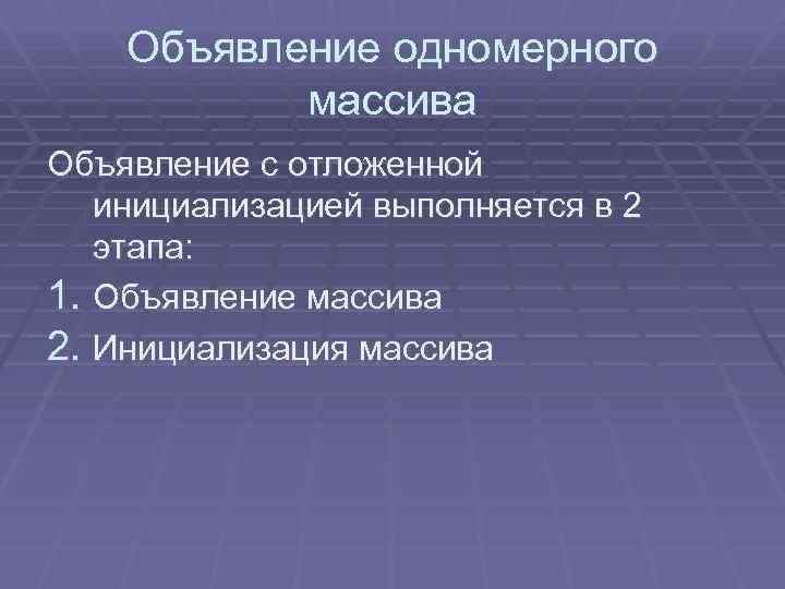 Объявление одномерного массива Объявление с отложенной инициализацией выполняется в 2 этапа: 1. Объявление массива