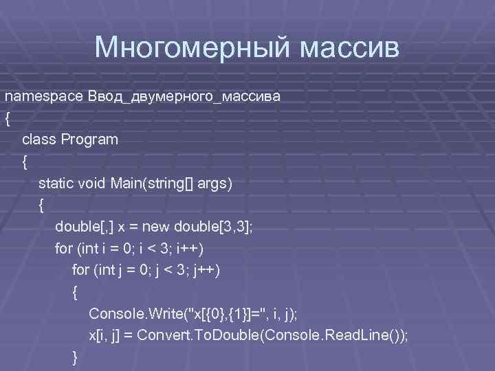 Многомерный массив namespace Ввод_двумерного_массива { class Program { static void Main(string[] args) { double[,