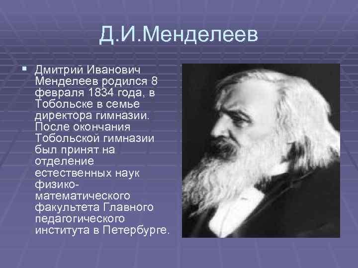 Д. И. Менделеев § Дмитрий Иванович Менделеев родился 8 февраля 1834 года, в Тобольске