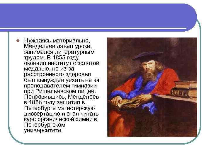 l Нуждаясь материально, Менделеев давал уроки, занимался литературным трудом. В 1855 году окончил институт