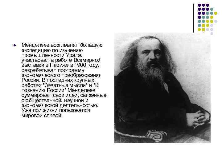 l Менделеев возглавлял большую экспедицию по изучению промышленности Урала, участвовал в работе Всемирной выставки