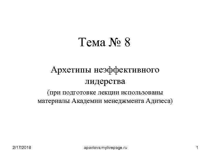 Тема № 8 Архетипы неэффективного лидерства (при подготовке лекции использованы материалы Академии менеджмента Адизеса)