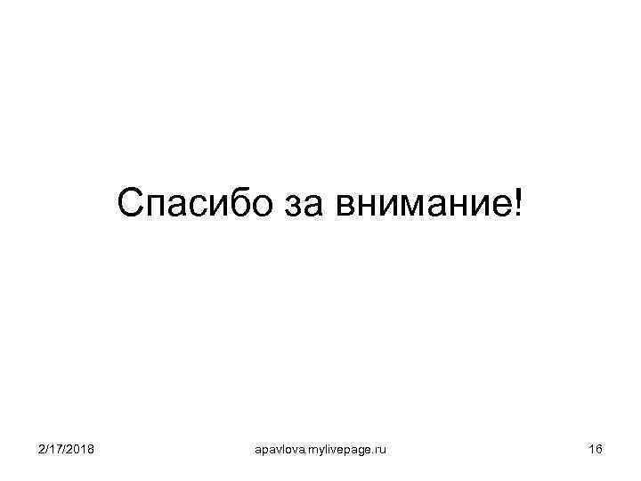 Спасибо за внимание! 2/17/2018 apavlova. mylivepage. ru 16