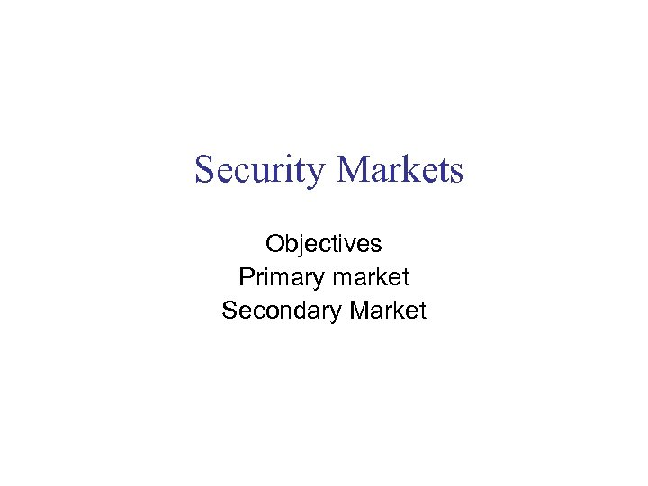 Security Markets Objectives Primary market Secondary Market