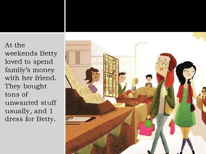 At the weekends Betty loved to spend family's money with her friend. They bought