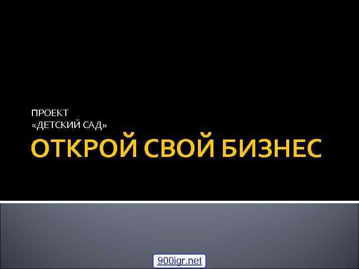 ПРОЕКТ «ДЕТСКИЙ САД» ОТКРОЙ СВОЙ БИЗНЕС 900 igr. net