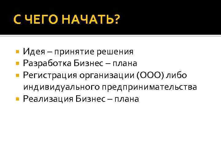 С ЧЕГО НАЧАТЬ? Идея – принятие решения Разработка Бизнес – плана Регистрация организации (ООО)